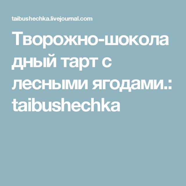 Творожно-шоколадный тарт с лесными ягодами.: taibushechka