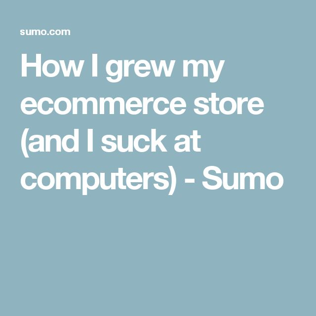 How I grew my ecommerce store (and I suck at computers) - Sumo