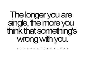 Not true...the longer you're single the more jackasses you'll meet til you meet the one person that makes you want to not be single. Thinking this is true just leads to settling for one of those jackasses for self assurance and when they break your heart you'll feel worse than you would've if you stayed single and kept waiting.