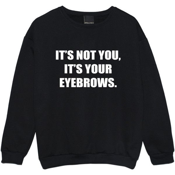 Its Not You Its Your Eyebrows Sweater Jumper Funny Tumblr Hipster... (€19) ❤ liked on Polyvore featuring tops, hoodies, sweatshirts, sweaters, shirts, black, sweatshirt, women's clothing, grunge shirts and hipster tops