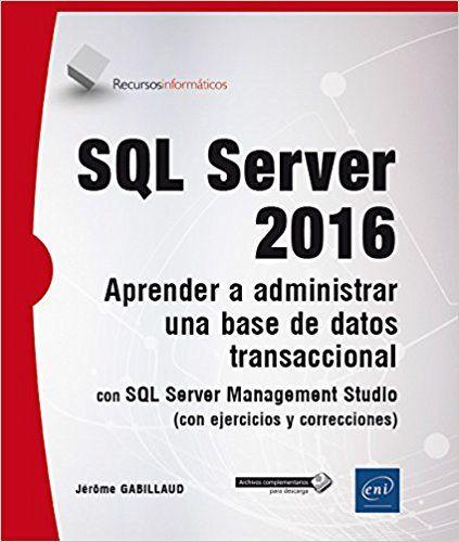 SQL Server 2016 : aprender a administrar una base de datos transaccional con SQL Server Management Studio : (con ejercicios y correcciones) / Jérôme Gabillaud