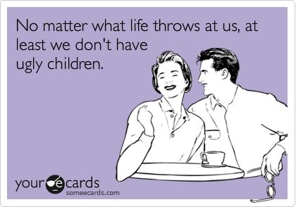 Ha!No Matter What, Ugly Kids Quotes, Baby Someecards, Cute Kids, So Funny, Life Throw, True Stories, Ugly Children, Baby Ecards