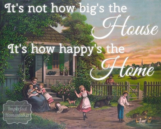 It's not how big' the house; it's how happy's the home.