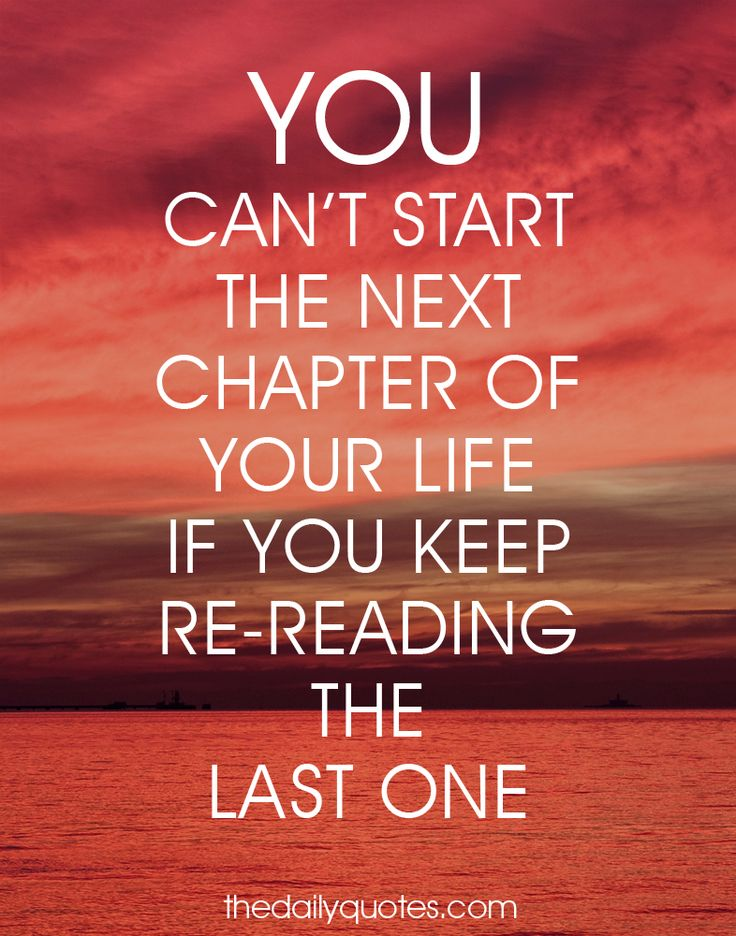 You can't start the next chapter of your life if you keep re-reading the last one. thedailyquotes.com