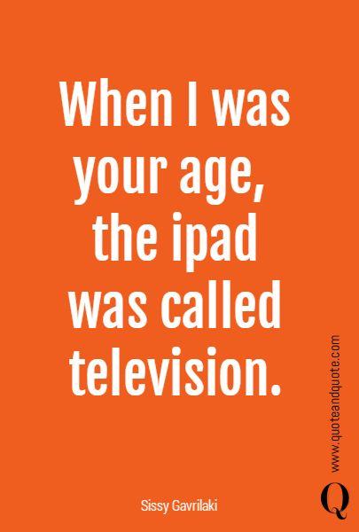 """When I was your age, the ipad was called television""  a rephrase of William Goldman's quote: ""When I was your age, television was called books"".  https://www.quoteandquote.com/quote/?id=647  #quote, #tech, #technology, #techquote, #apple, #ipad, #ipadmini, #television, #tv, #kids, #children, #future, #past, #quoteandquote, #humor, #humour,"