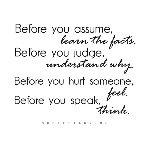 quote - Before you assume, learn the facts.  Before you judge, understand why. Before you hurt someone, feel. Before you speak, think.