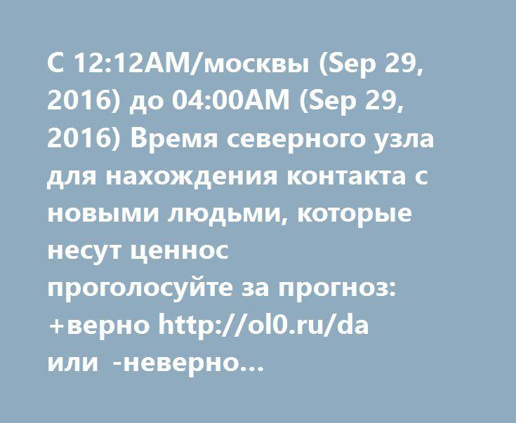 С 12:12AM/москвы (Sep 29, 2016) до 04:00AM (Sep 29, 2016) Время северного узла для нахождения контакта с новыми людьми, которые несут ценнос  проголосуйте за прогноз: +верно http://ol0.ru/da или -неверно http://ol0.ru/net