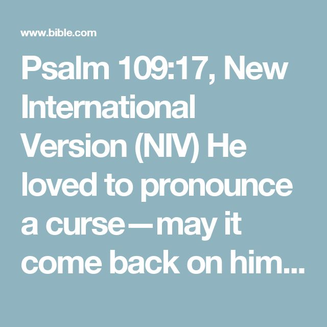 Psalm 109:17, New International Version (NIV) He loved to pronounce a curse—may it come back on him.He found no pleasure in blessing—may it be far from him.