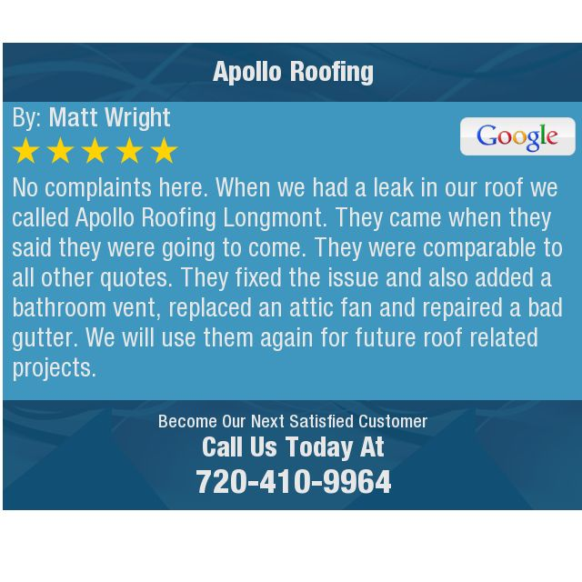 No complaints here.   When we had a leak in our roof we called Apollo Roofing Longmont. ...