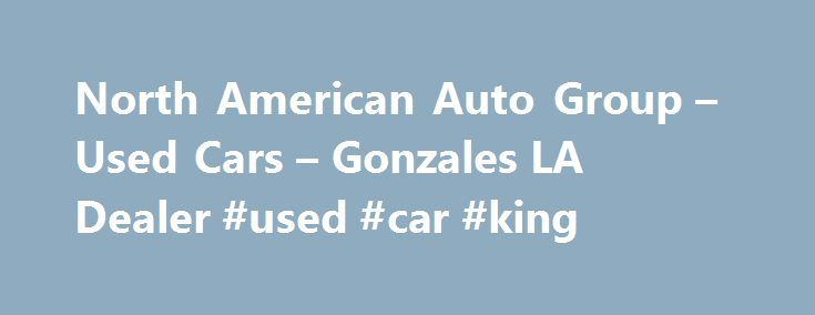 North American Auto Group – Used Cars – Gonzales LA Dealer #used #car #king http://cars.nef2.com/north-american-auto-group-used-cars-gonzales-la-dealer-used-car-king/  #used cars in # North American Auto Group – Gonzales LA, 70737 North American Auto Group Gonzales Used Cars, Used Pickup Trucks At our Gonzales Used Cars, Used Pickup Trucks lot we take pride in everything we do. We offer Used Cars. Used Pickups For Sale inventory to the Gonzales area and have the staff  to expertly serve our…