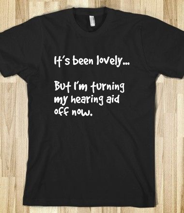 It's been lovely, turning hearing aid off  Where can I find these shirts!!!