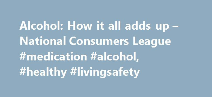 Alcohol: How it all adds up – National Consumers League #medication #alcohol, #healthy #livingsafety http://atlanta.remmont.com/alcohol-how-it-all-adds-up-national-consumers-league-medication-alcohol-healthy-livingsafety/  # Alcohol: How it all adds up Posted by NCL staff – January, 2008 Wine. Beer. Wine cooler. Cocktail. Mixed drink. Different kinds of drinks, different amounts of alcohol, right? Wrong! It's a mistake many people make. In truth, standard serving sizes of all alcohol…