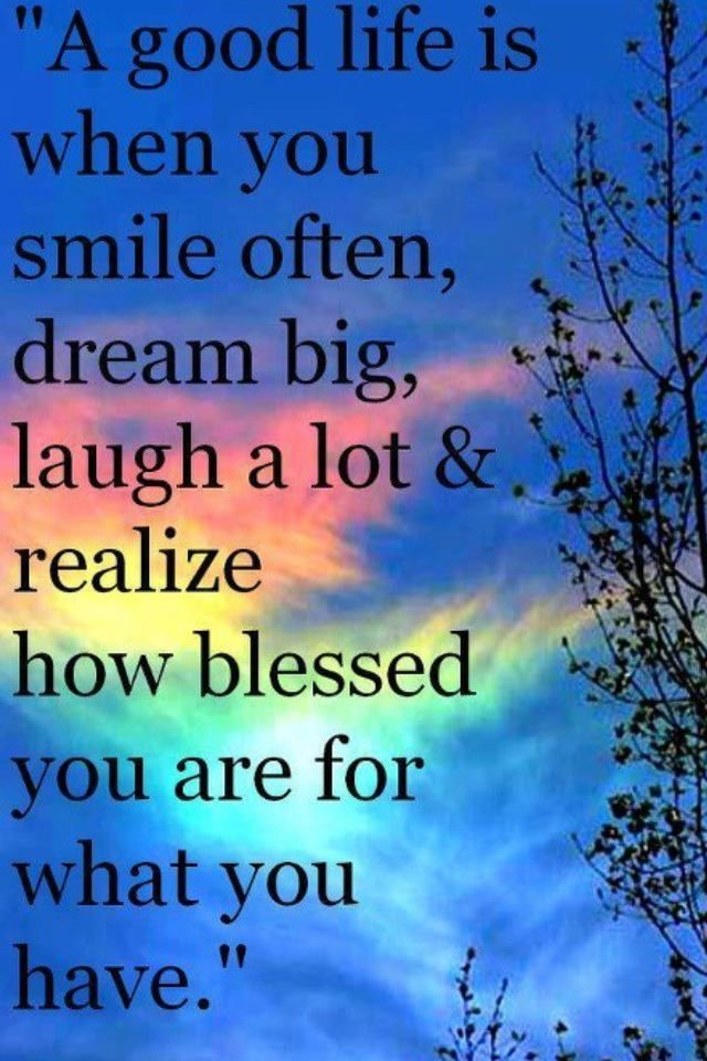 A good life is when you smile often, dream big, laugh a lot, and realize how blessed you are.