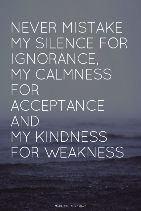 Never mistake My silence for ignorance, my calmness for acceptance, and my kindness for weakness
