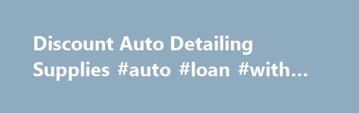 Discount Auto Detailing Supplies #auto #loan #with #bad #credit http://nigeria.remmont.com/discount-auto-detailing-supplies-auto-loan-with-bad-credit/  #auto detailing supplies # *** Weekly Specials *** *** Newest Items *** *** Special Case Prices *** *** SUPER Closeout Specials *** Aerosol Products Air Freshener Air Guns and Water Nozzles Applicator Pads Blades, Scrapers & Hand Tools Floor Mats, Covers & Accessories Gloves, Aprons & Safety Items Headlight Restoration Magna Shine Body Prep…
