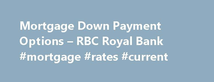 Mortgage Down Payment Options – RBC Royal Bank #mortgage #rates #current http://mortgage.nef2.com/mortgage-down-payment-options-rbc-royal-bank-mortgage-rates-current/  #0 down mortgage # Mortgage Down Payment Options From a low down payment mortgage to using your Registered Retirement Savings Plan (RRSP) as a source of funds, buying a home has never been easier. The down payment is that portion of the purchase price you furnish yourself. The balance is obtained from a financial institution…