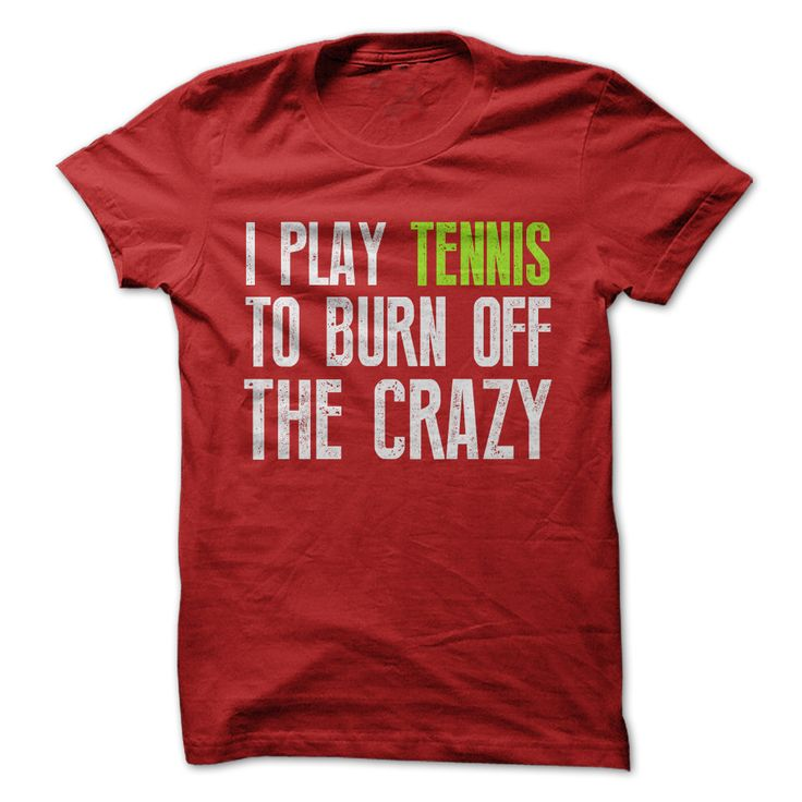 I play tennis to burn off the crazy