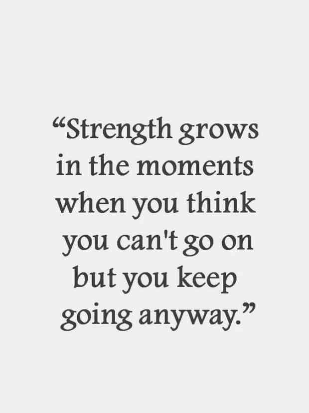 """Strength grows in the moments you can't go on, but you keep going anyway."""