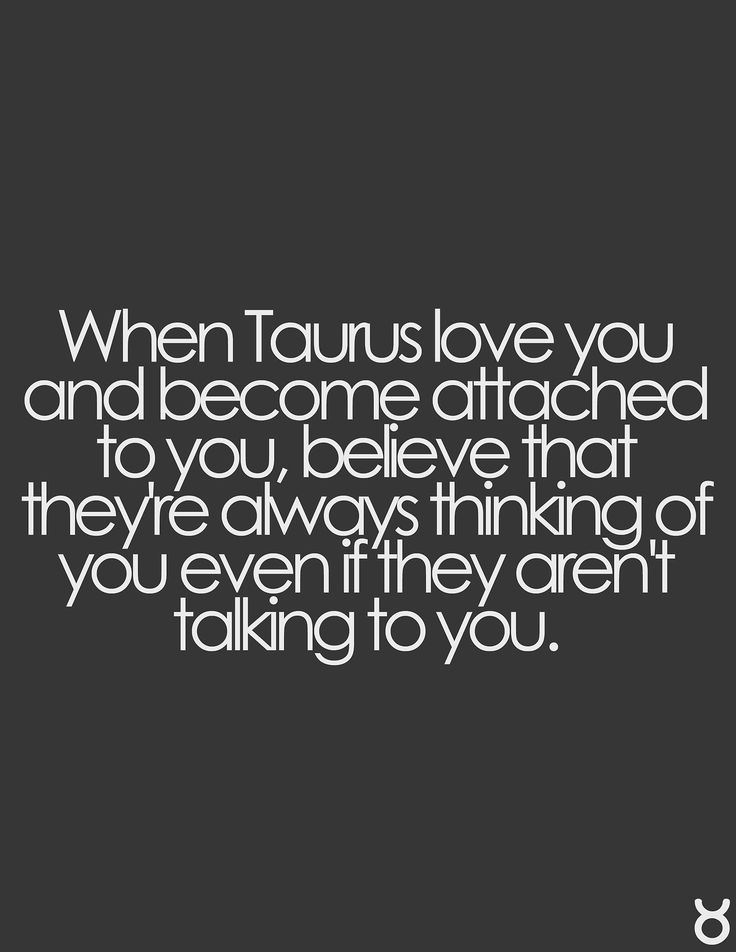 When Taurus love you and become attached to you, believe that they're always thinking of you even if they aren't talking to you.