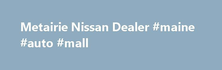Metairie Nissan Dealer #maine #auto #mall http://turkey.remmont.com/metairie-nissan-dealer-maine-auto-mall/  #used car dealership # New Nissan & Used Car Dealer in Metairie near New Orleans, LA | Premier Nissan  Premier Nissan of Metairie will radically change your driving experience with a revered lineup of new Nissan models and used cars, expert service, genuine parts and accessories, and specialized auto repairs. Comfortably browse our new 2015-2016 Nissan inventory. and then contact us…