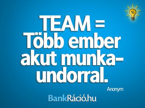 TEAM = Több ember akut munkaundorral. - Anonym, www.bankracio.hu idézet