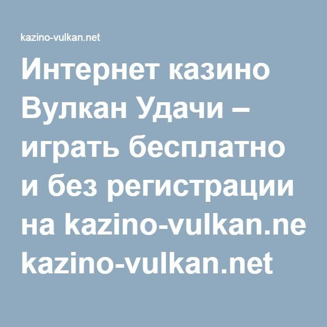 Интернет казино Вулкан Удачи – играть бесплатно и без регистрации на kazino-vulkan.net