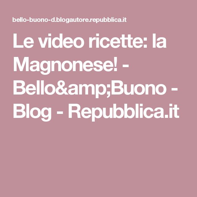 Le video ricette: la Magnonese! - Bello&Buono - Blog - Repubblica.it