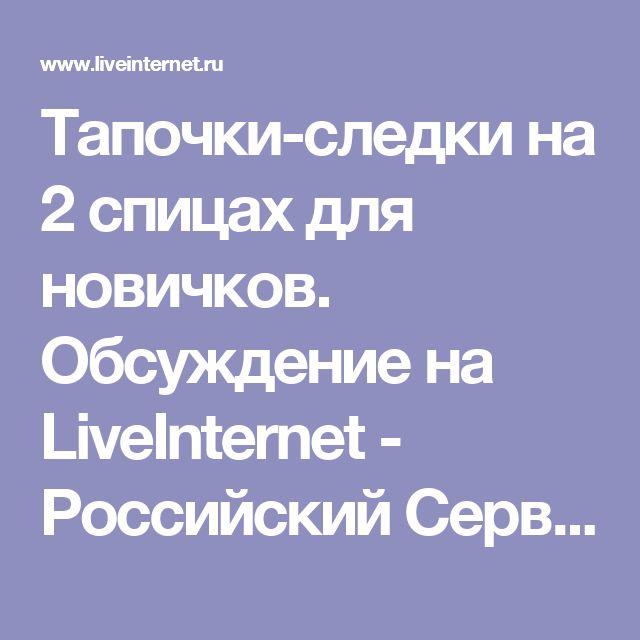 Тапочки-следки на 2 спицах для новичков. Обсуждение на LiveInternet - Российский Сервис Онлайн-Дневников