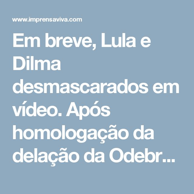 Em breve, Lula e Dilma desmascarados em vídeo. Após homologação da delação da Odebrecht, depoimentos serão divulgados   Imprensa Viva