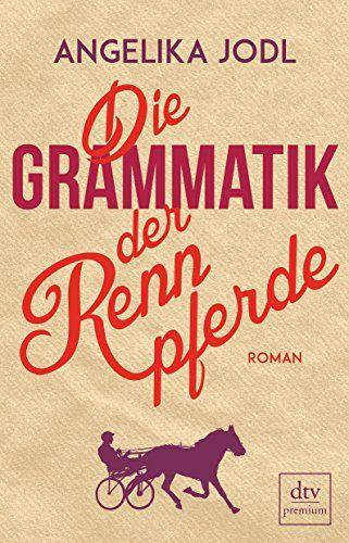 Die Grammatik der Rennpferde: Roman von Angelika Jodl…