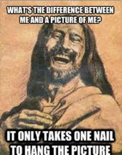 Atheism, Religion, God is Imaginary, Jesus, Symbol, The Cross, Death, Murder, Humor. What's the difference between me and a picture of me? It only takes one nail to hang the picture.