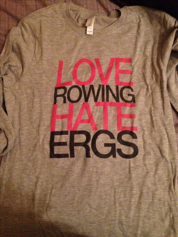 Love rowing shirt - So many of us have such a love hate relationship with the erg...  I guess we'll have to overcome that hate of ergs with the love of rowing :D