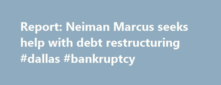 Report: Neiman Marcus seeks help with debt restructuring #dallas #bankruptcy http://pittsburgh.remmont.com/report-neiman-marcus-seeks-help-with-debt-restructuring-dallas-bankruptcy/  Report: Neiman Marcus seeks help with debt restructuring Neiman Marcus has hired an investment banking firm to help it restructure its debt, but is in no immediate risk of bankruptcy, according to Reuters . The Dallas-based luxury retailer has hired Lazard Ltd. to help it shore up its balance sheet, sources told…
