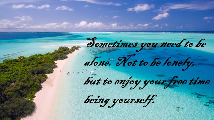 Sometimes you need to be alone. Not to be lonely, but to enjoy your time being yourself.