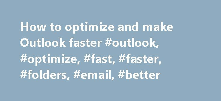How to optimize and make Outlook faster #outlook, #optimize, #fast, #faster, #folders, #email, #better http://san-jose.nef2.com/how-to-optimize-and-make-outlook-faster-outlook-optimize-fast-faster-folders-email-better/  # Optimize & Speed Up Outlook Using the Weight Diet Add-in How to optimize and make Outlook faster Why should you optimize Outlook? As you may noticed, Microsoft Outlook tends to respond slower to your commands, as time goes by over your Outlook installation. We use to…