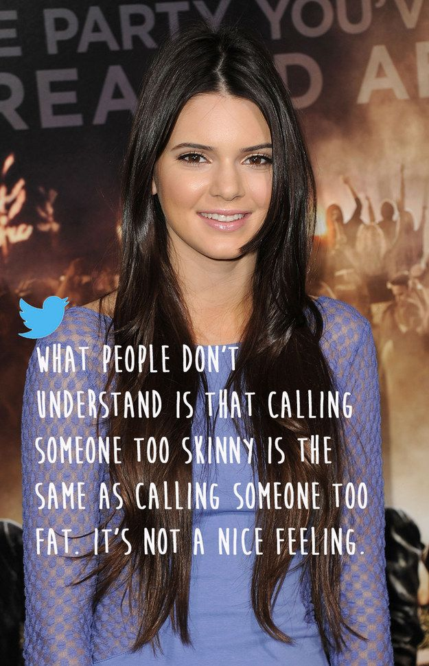 Kendall Jenner on being accused of being too skinny.  If one more person tells me to gain weight, I'm going to go ballistic.  You've been warned.