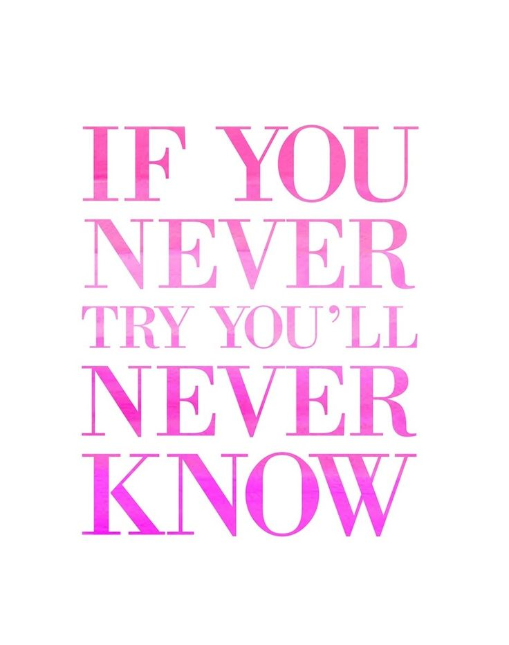 If you never try you'll never know.