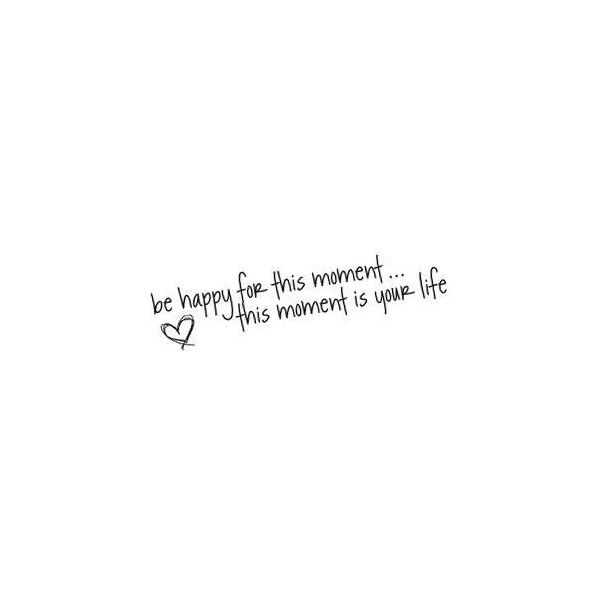 Be happy for this moment...quote graphic found on Polyvore