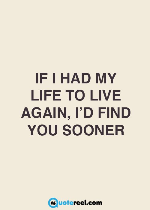 If I had my life to live again, I'd find you sooner and ask if you like to…