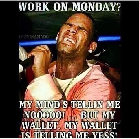 Work on Monday? My mind telling me NOOOO! but my wallet, my wallet is telling me yes!
