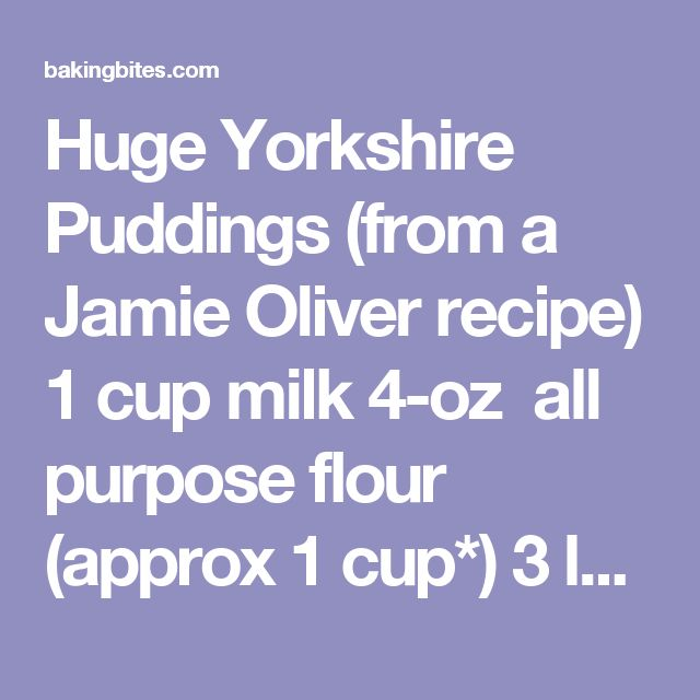 Huge Yorkshire Puddings (from a Jamie Oliver recipe) 1 cup milk 4-oz all purpose flour (approx 1 cup*) 3 large eggs, room temperature 1/4 tsp salt 2 tbsp butter Preheat oven to 450F. Lightly grease a popover pan (or a muffin tin) with vegetable oil. Whisk together milk, flour, eggs and salt until batter is very smooth. Let batter rest for 15 minutes. Place 1 tsp butter in each cavity of the popover pan (1/2 tsp each for muffin tin). Place pan in hot oven just long enough to melt the butter…