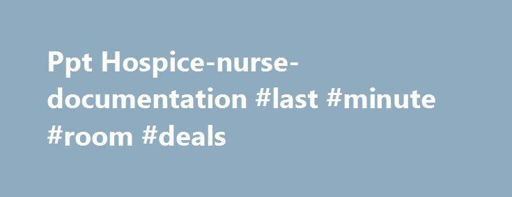 Ppt Hospice-nurse-documentation #last #minute #room #deals http://hotel.remmont.com/ppt-hospice-nurse-documentation-last-minute-room-deals/  #hospice documentation # Presentation Summary : Disease-Specific Hospice Eligibility and Recertification Assessment and Documentation NHPCO CTC 2012 Terri Maxwell PhD, APRN VP, Strategic Initiatives Hospice Care in the Nursing Home – Missouri PPT Presentation Summary : Hospice Care in the Nursing Home Purpose: To provide LTC facilities with an overview…
