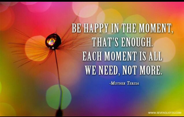 Be happy in the moment.
