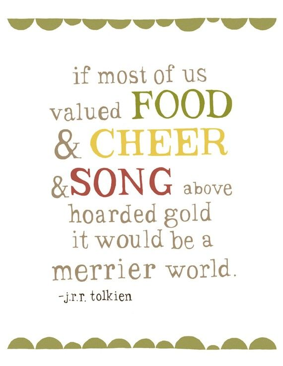 If most of us valued food and cheer and song above hoarded gold it would be a merrier world. tolkien