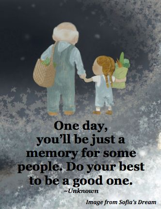 One day, you'll be just a memory for some people. Do your best to be a good one. ~unknown (image by Sue Cornelison from Sofia's Dream) (Earth Day Everyday reading) www.landwilson.com
