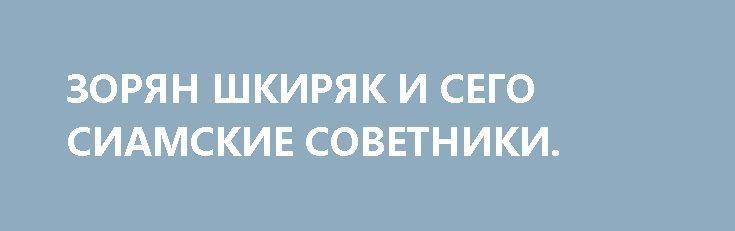 ЗОРЯН ШКИРЯК И СЕГО СИАМСКИЕ СОВЕТНИКИ. http://rusdozor.ru/2017/04/28/zoryan-shkiryak-i-sego-siamskie-sovetniki/  Зорян строго предупредил, что никакие провокации в Одессе никогда не пройдут. Его коллега Шкиряк пятнадцать раз подряд подчеркнул: силы Нацгвардии готовы к любому варианту развития событий, спецсредства почищены и находятся на штатном месте.  Вместе сиамские близнецы Шкиряки посоветовали потенциальным ...