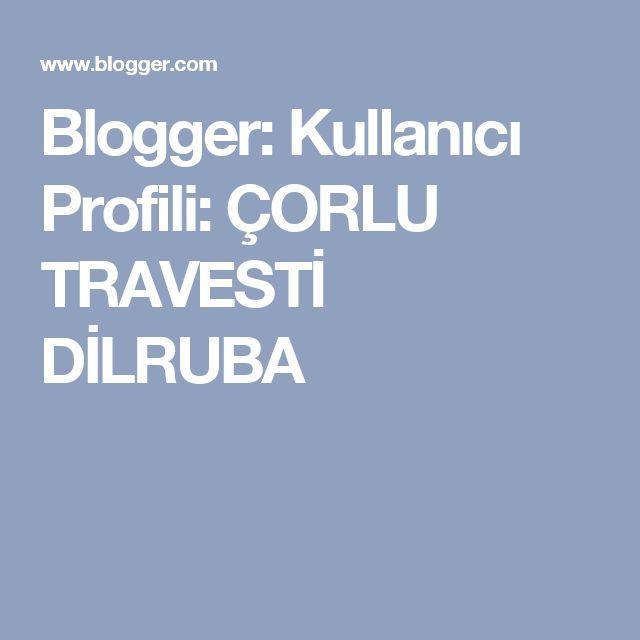 Blogger: Kullanıcı Profili: ÇORLU TRAVESTİ DİLRUBA