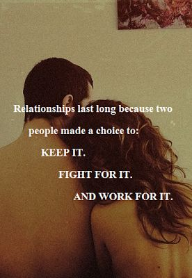 """Relationships last long because two people made a choice to: keep it, fight for it, and work for it.    """":O)"""