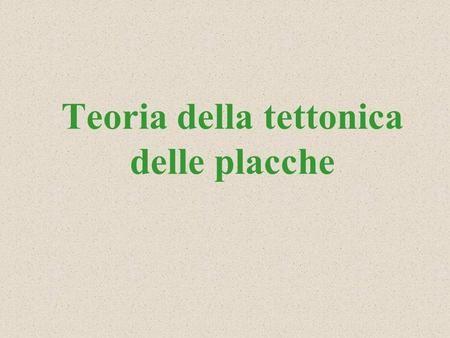 Teoria della tettonica delle placche Un po di storia… Lidea di una Terra mobile nasce nel 1910 ad opera di Wegener (pubblicazione in forma completa 1915)