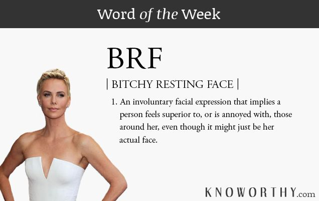 Word of the Week: BRF - Bitchy Resting Face ~ We can't help it.